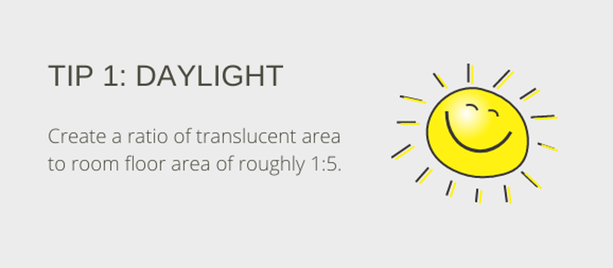 Tip 1: Daylight. Create a ratio of translucent surface to room floor area of 1:5.