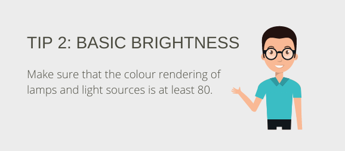 Tip 2: Basic brightness. Make sure that the colour rendition of lights and illuminants is at least 80.