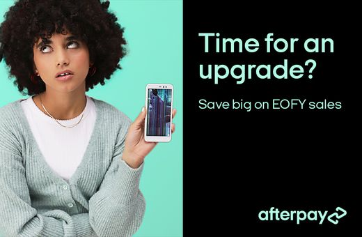 Time For An Upgrade? Pay Better with Afterpay and save big on this year's EOFY Sales.