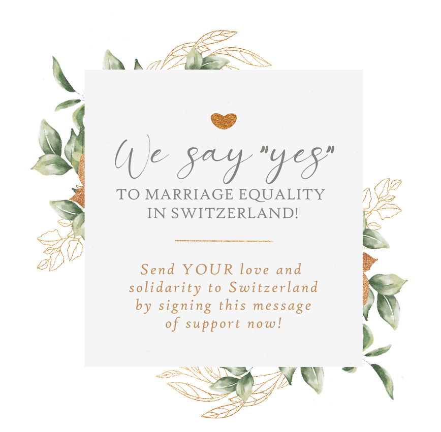 wE SAY YES to marriage equality in Switzerland! Send YOUR love and  solidarity to Switzerland by signing this message of support now!