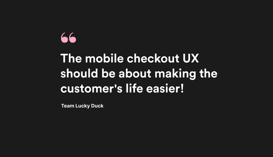 Quote. The mobile checkout UX should be about making the customer's life easier. LD.